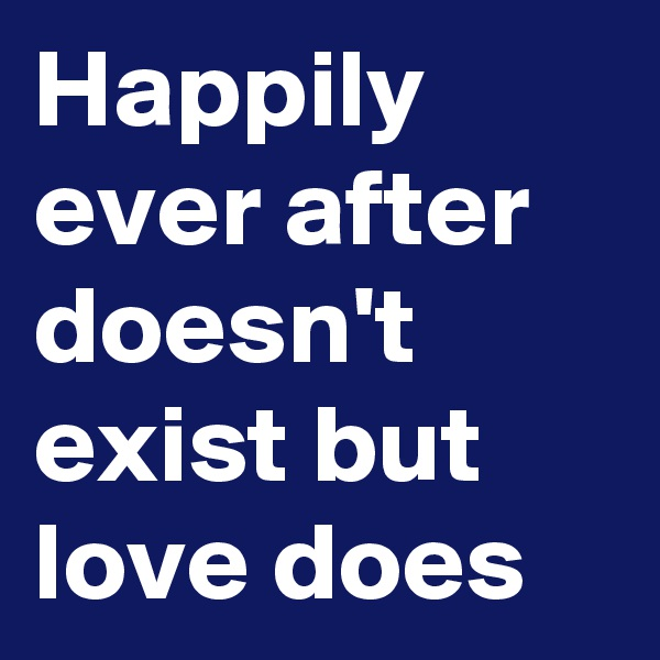 Happily ever after doesn't exist but love does
