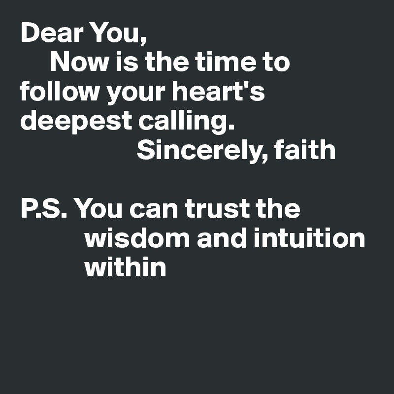 Dear You,      Now is the time to follow your heart's deepest calling.                     Sincerely, faith  P.S. You can trust the            wisdom and intuition            within