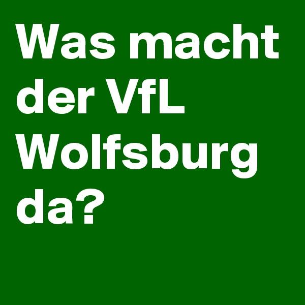 Was macht der VfL Wolfsburg da?