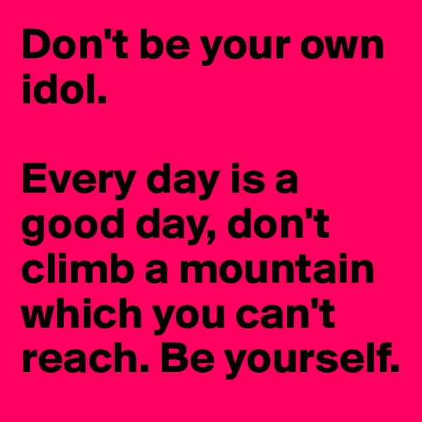 Don't be your own idol.   Every day is a good day, don't climb a mountain which you can't reach. Be yourself.