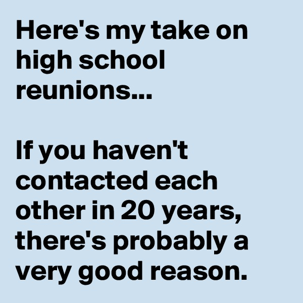 Here's my take on high school reunions...  If you haven't contacted each other in 20 years, there's probably a very good reason.