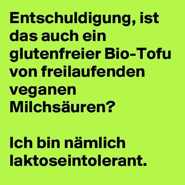Entschuldigung, ist das auch ein glutenfreier Bio-Tofu von freilaufenden veganen Milchsäuren?  Ich bin nämlich laktoseintolerant.