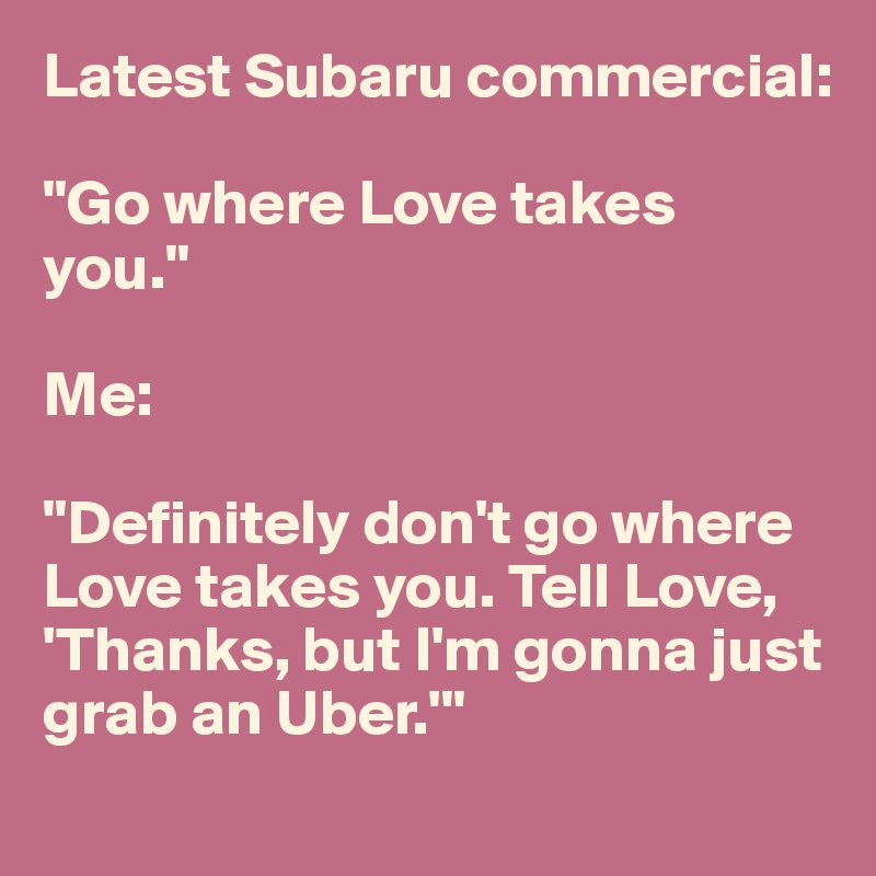 "Latest Subaru commercial:  ""Go where Love takes you.""  Me:  ""Definitely don't go where Love takes you. Tell Love, 'Thanks, but I'm gonna just grab an Uber.'"""