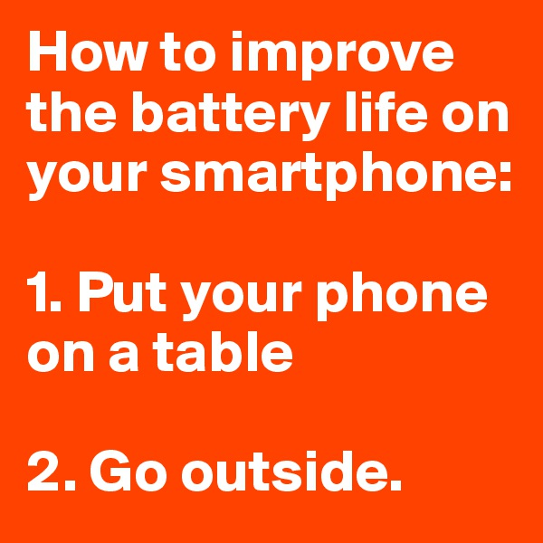 How to improve the battery life on your smartphone:  1. Put your phone on a table  2. Go outside.