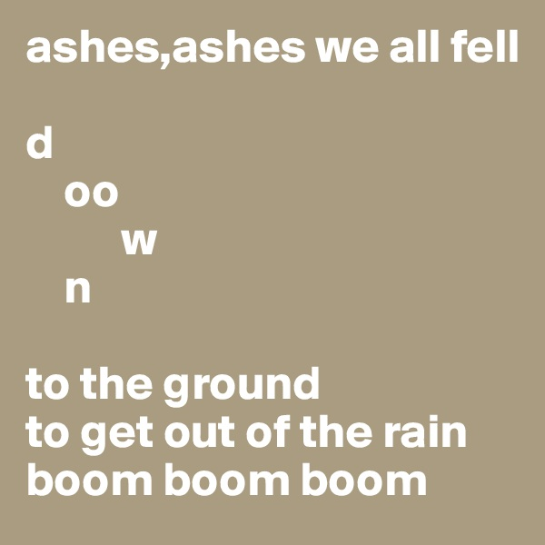 ashes,ashes we all fell   d     oo           w     n  to the ground to get out of the rain boom boom boom