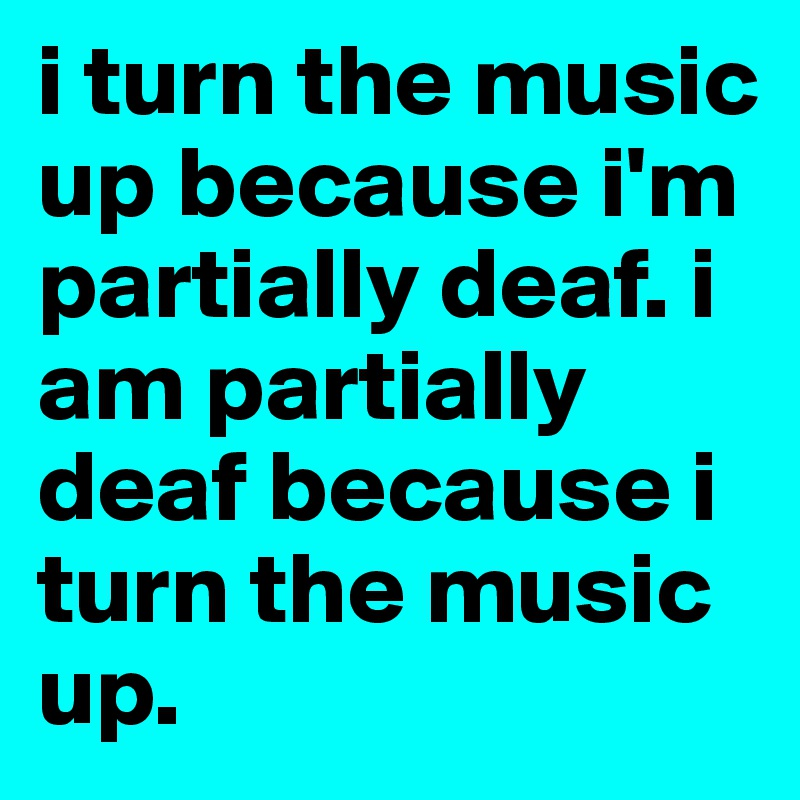 i turn the music up because i'm partially deaf. i am partially deaf because i turn the music up.