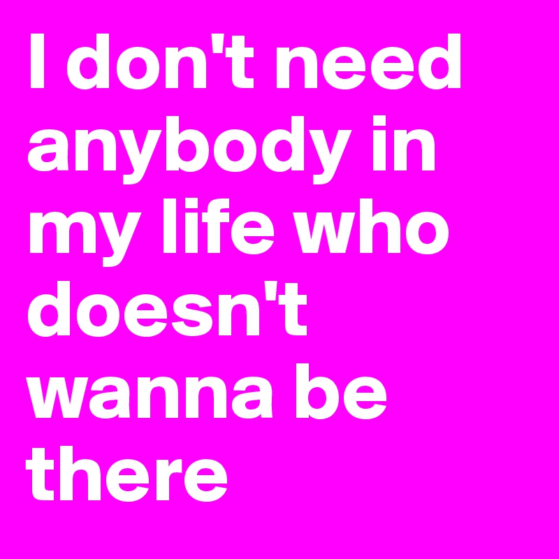 I don't need anybody in my life who doesn't wanna be there