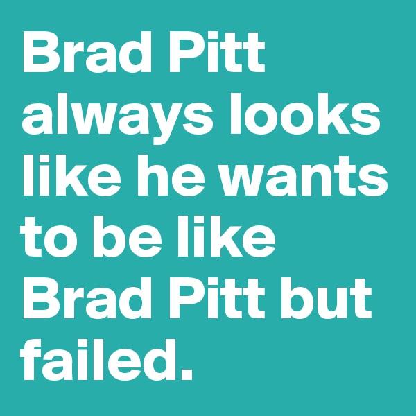 Brad Pitt always looks like he wants to be like Brad Pitt but failed.