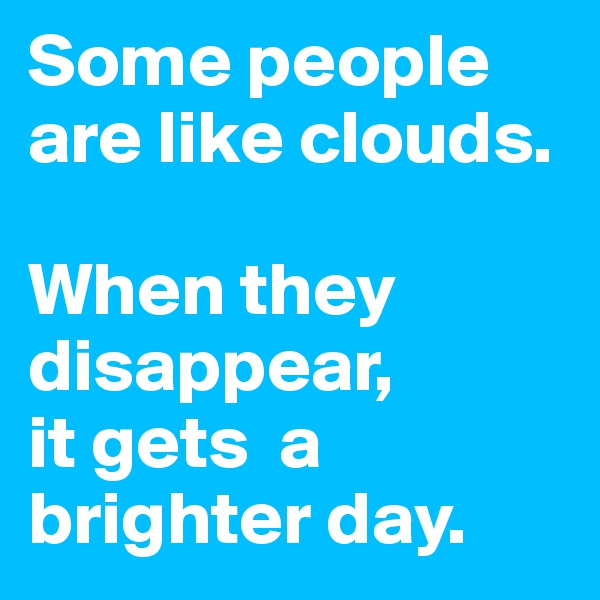 Some people are like clouds.   When they disappear, it gets  a brighter day.