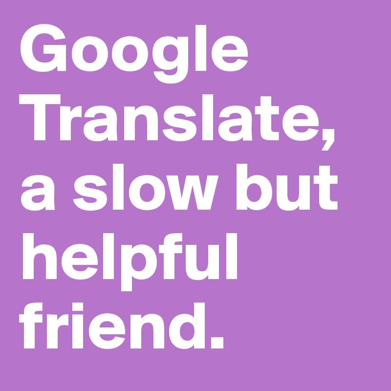 Google Translate, a slow but helpful friend.