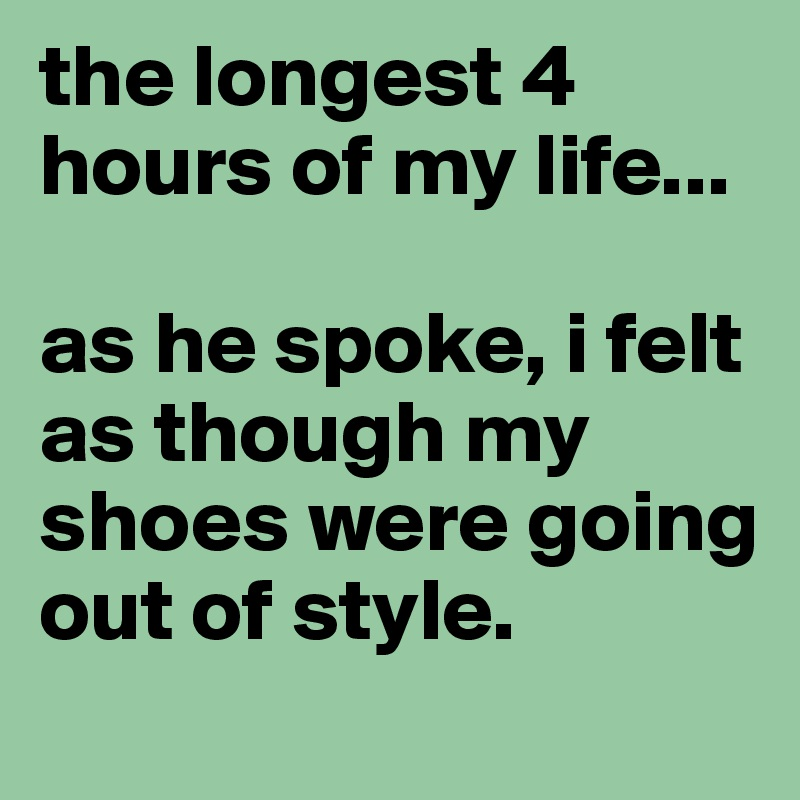 the longest 4 hours of my life...  as he spoke, i felt as though my shoes were going out of style.