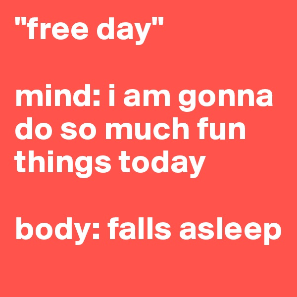 """free day""  mind: i am gonna do so much fun things today   body: falls asleep"