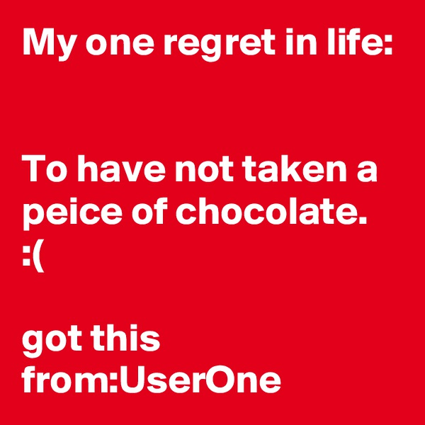 My one regret in life:   To have not taken a peice of chocolate. :(   got this from:UserOne