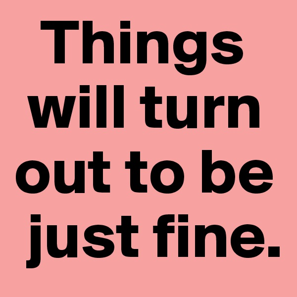 Things   will turn out to be                            just fine.