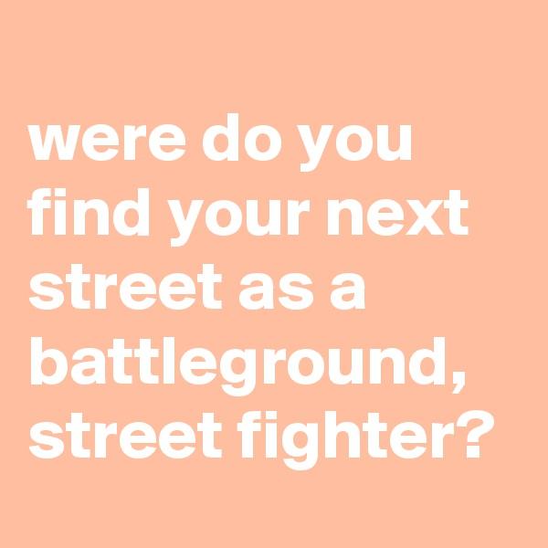 were do you find your next street as a battleground, street fighter?