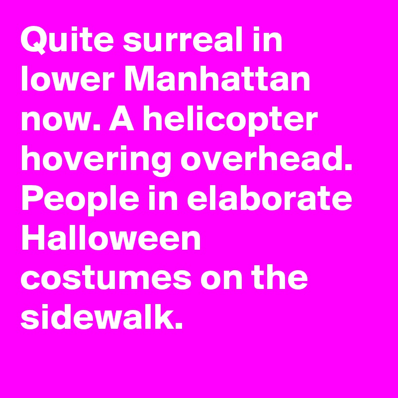 quite surreal in lower manhattan now a helicopter hovering overhead people in elaborate halloween