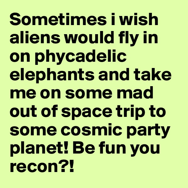 Sometimes i wish aliens would fly in on phycadelic elephants and take me on some mad out of space trip to some cosmic party planet! Be fun you recon?!
