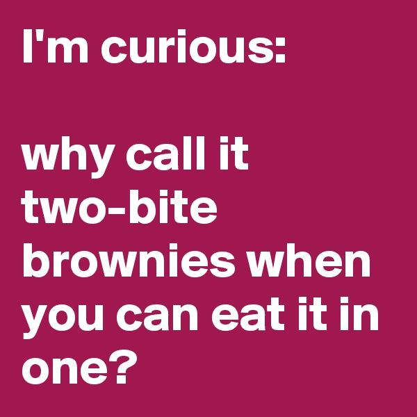 I'm curious:  why call it two-bite brownies when you can eat it in one?