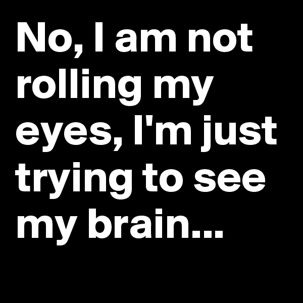 No, I am not rolling my eyes, I'm just trying to see my brain...