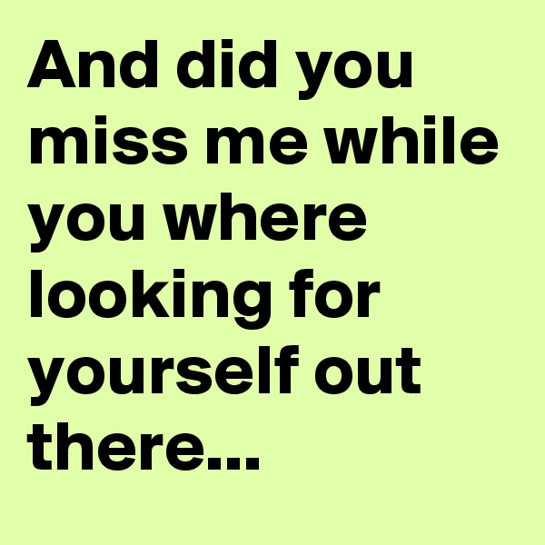And did you miss me while you where looking for yourself out there...