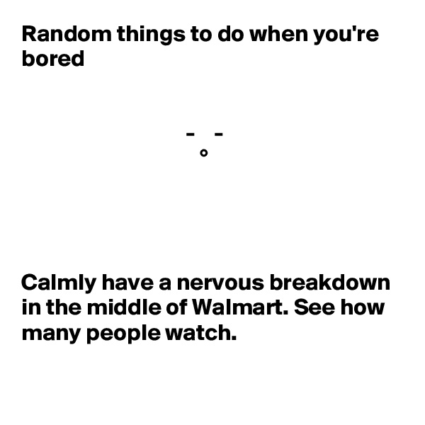 Random things to do when you're bored                                      -    -                                       °     Calmly have a nervous breakdown in the middle of Walmart. See how many people watch.
