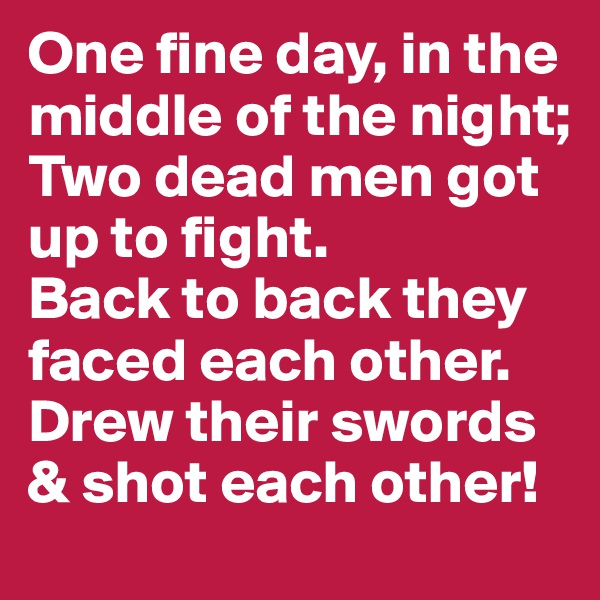 One fine day, in the middle of the night; Two dead men got up to fight.   Back to back they faced each other. Drew their swords & shot each other!