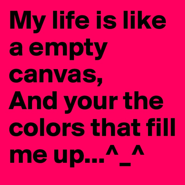 My life is like a empty canvas, And your the colors that fill me up...^_^