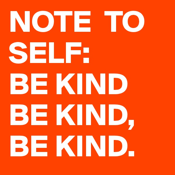NOTE  TO  SELF: BE KIND BE KIND, BE KIND.