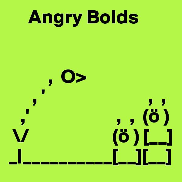 Angry Bolds             ,  O>       , '                          ,  ,    ,'                      ,  ,  (ö )  \/                     (ö ) [__] _|__________[__][__]