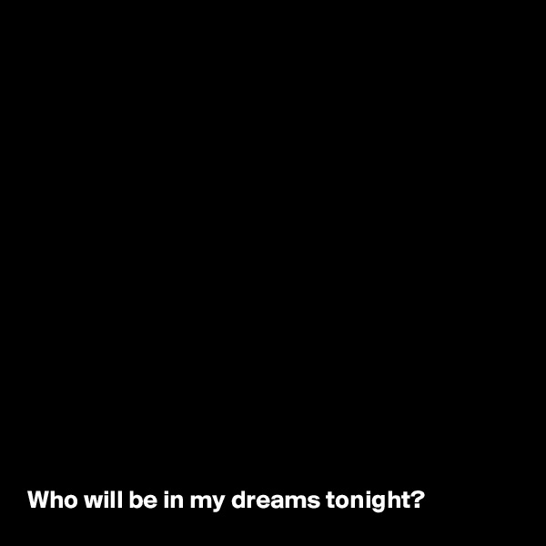 Who will be in my dreams tonight?
