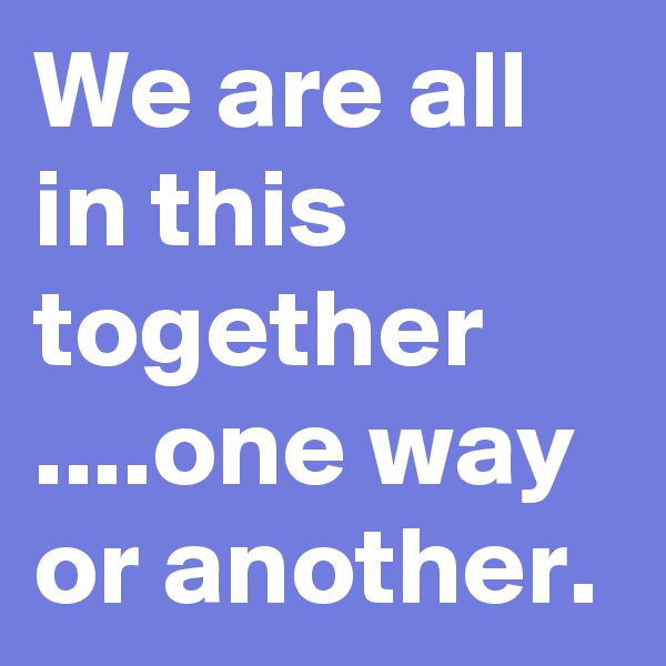 We are all in this together ....one way or another.