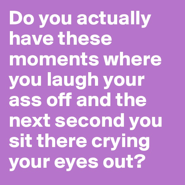 Do you actually have these moments where you laugh your ass off and the next second you sit there crying your eyes out?