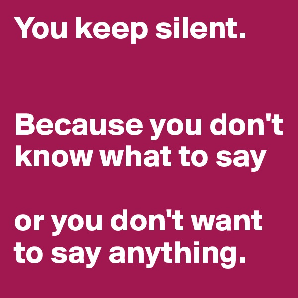 You keep silent.   Because you don't know what to say  or you don't want to say anything.