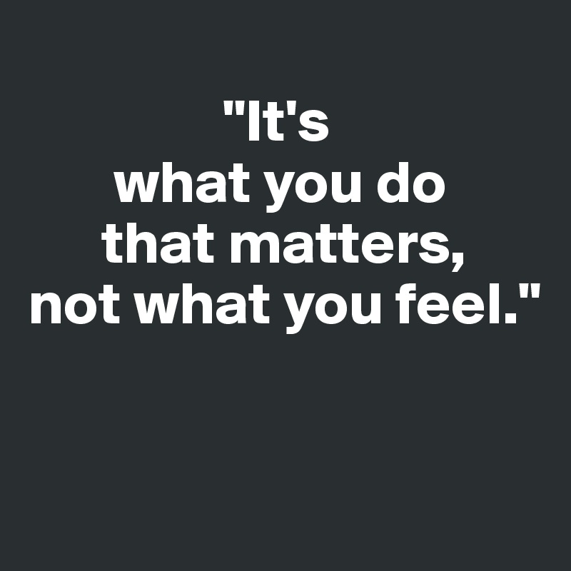 """""""It's        what you do       that matters,  not what you feel."""""""