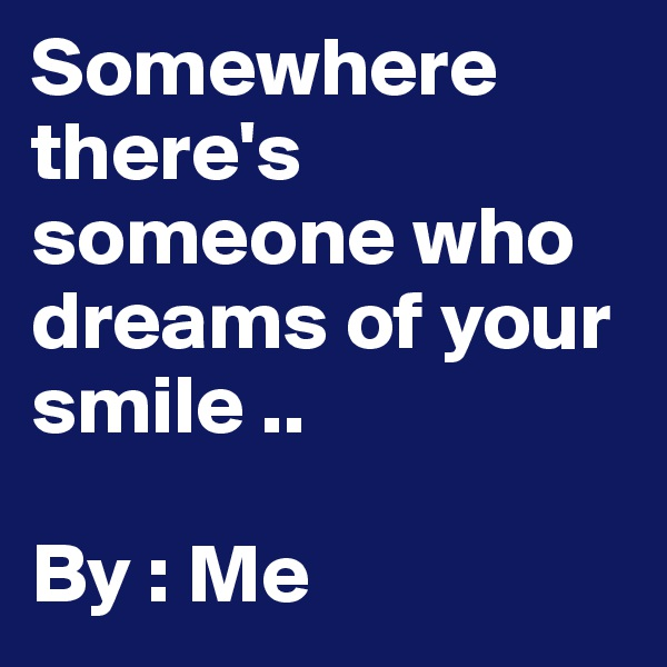 Somewhere there's someone who dreams of your smile ..   By : Me
