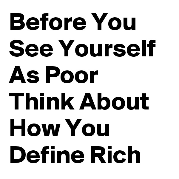 Before You See Yourself As Poor Think About How You Define Rich
