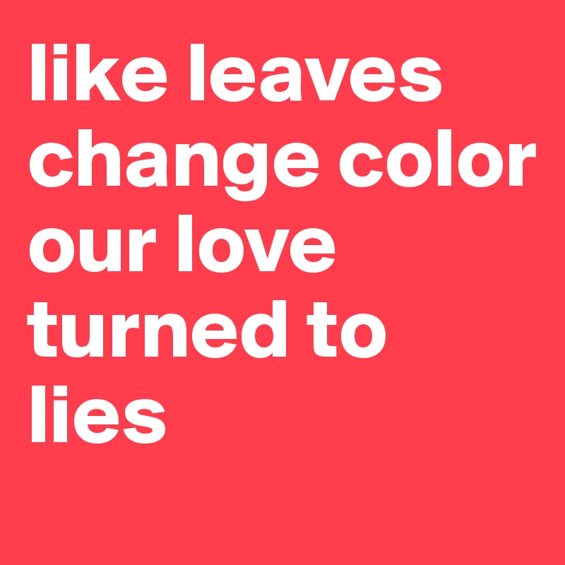like leaves change color  our love turned to lies