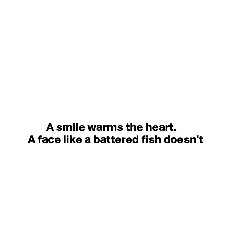 A smile warms the heart.        A face like a battered fish doesn't