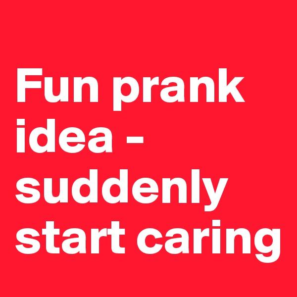 Fun prank idea - suddenly start caring