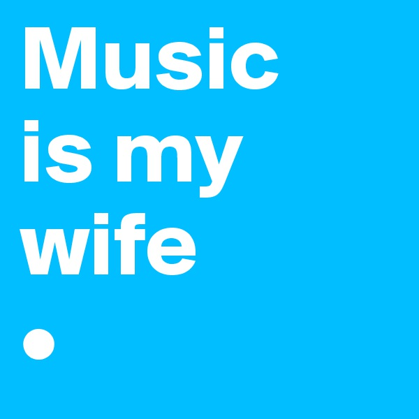 Music is my wife •