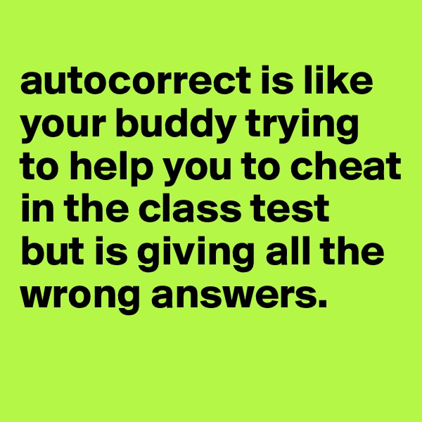 autocorrect is like your buddy trying to help you to cheat in the class test but is giving all the wrong answers.