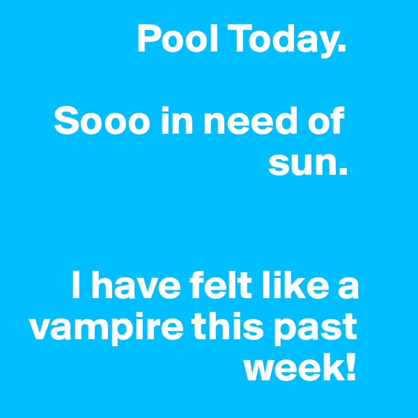 Pool Today.      Sooo in need of                                  sun.          I have felt like a   vampire this past                             week!
