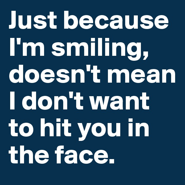 Just because I'm smiling, doesn't mean I don't want to hit you in the face.