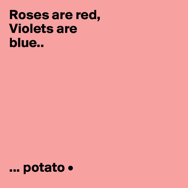 Roses are red, Violets are blue..         ... potato •
