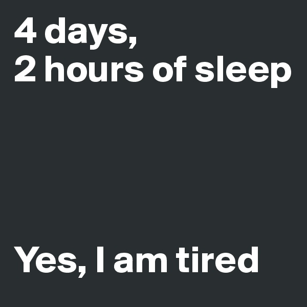 4 days, 2 hours of sleep      Yes, I am tired