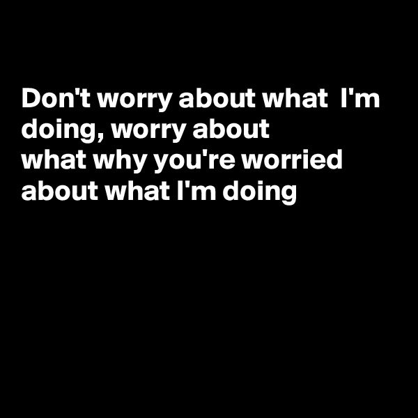 Don't worry about what  I'm doing, worry about  what why you're worried about what I'm doing
