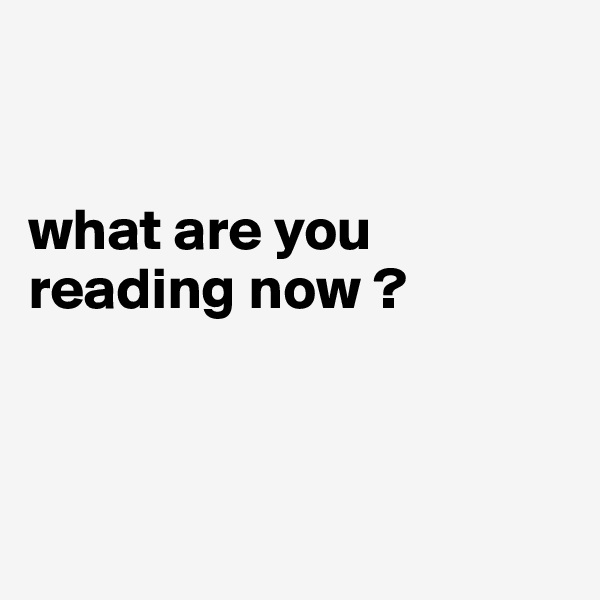 what are you        reading now ?