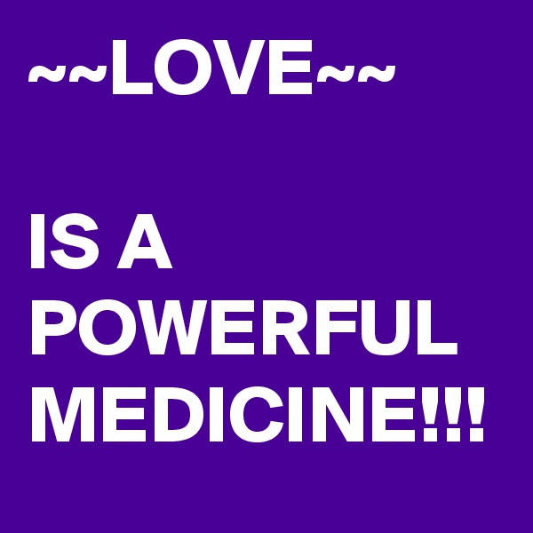 ~~LOVE~~  IS A POWERFUL MEDICINE!!!