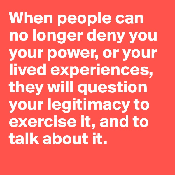 When people can no longer deny you your power, or your lived experiences, they will question your legitimacy to exercise it, and to talk about it.