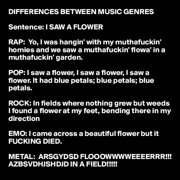 DIFFERENCES BETWEEN MUSIC GENRES  Sentence: I SAW A FLOWER  RAP:  Yo, I was hangin' with my muthafuckin' homies and we saw a muthafuckin' flowa' in a muthafuckin' garden.  POP: I saw a flower, I saw a flower, I saw a flower. It had blue petals; blue petals; blue petals.  ROCK: In fields where nothing grew but weeds I found a flower at my feet, bending there in my direction  EMO: I came across a beautiful flower but it FUCKING DIED.  METAL:  ARSGYDSD FLOOOWWWWEEEERRR!!!         AZBSVDHJSHDJD IN A FIELD!!!!!